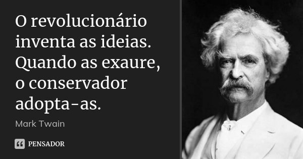 O revolucionário inventa as ideias. Quando as exaure, o conservador adopta-as.... Frase de Mark Twain.