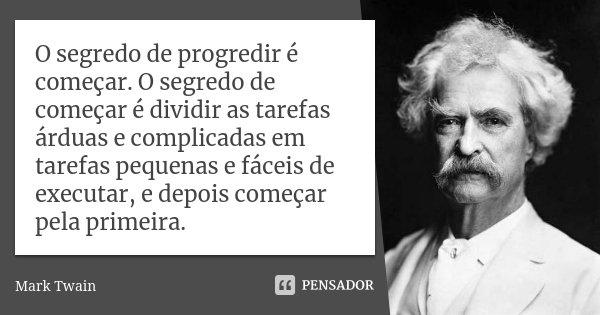 O segredo de progredir é começar. O segredo de começar é dividir as tarefas árduas e complicadas em tarefas pequenas e fáceis de executar, e depois começar pela... Frase de Mark Twain.