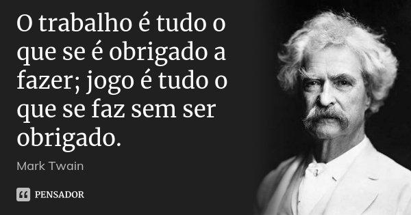 O trabalho é tudo o que se é obrigado a fazer; jogo é tudo o que se faz sem ser obrigado.... Frase de Mark Twain.