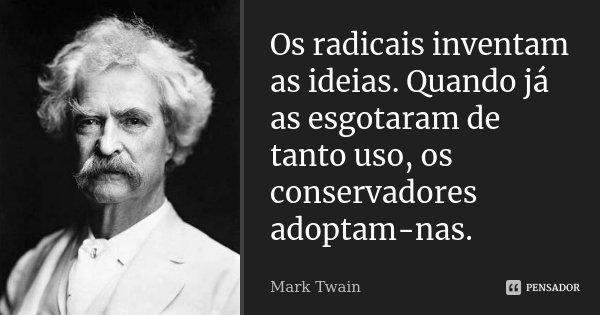 Os radicais inventam as ideias. Quando já as esgotaram de tanto uso, os conservadores adoptam-nas.... Frase de Mark Twain.