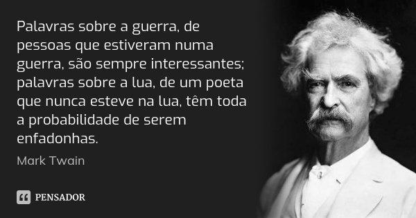 Palavras sobre a guerra, de pessoas que estiveram numa guerra, são sempre interessantes; palavras sobre a lua, de um poeta que nunca esteve na lua, têm toda a p... Frase de Mark Twain.