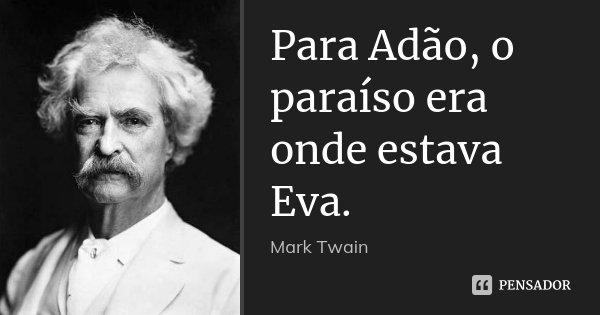 Para Adão, o paraíso era onde estava Eva.... Frase de Mark Twain.
