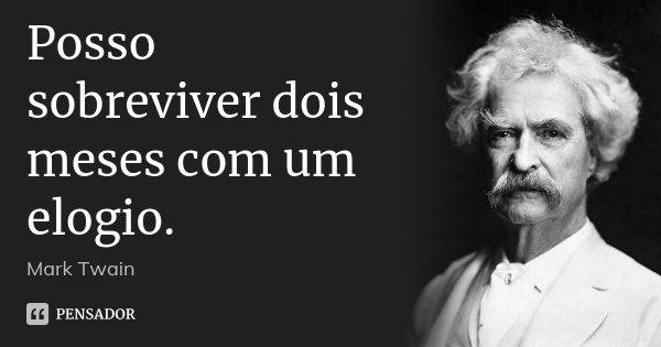 Posso sobreviver dois meses com um elogio.... Frase de Mark Twain.