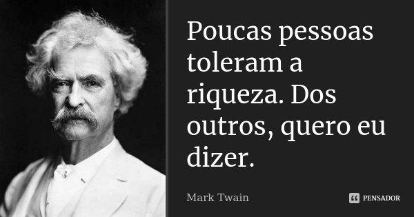 Poucas pessoas toleram a riqueza. Dos outros, quero eu dizer.... Frase de Mark Twain.