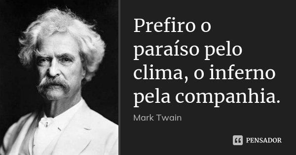 Prefiro o paraíso pelo clima, o inferno pela companhia.... Frase de Mark Twain.