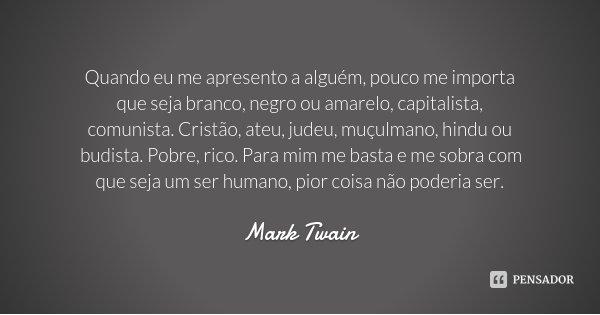 Quando eu me apresento a alguém, pouco me importa que seja branco, negro ou amarelo, capitalista, comunista. Cristão, ateu, judeu, muçulmano, hindu ou budista. ... Frase de Mark Twain.