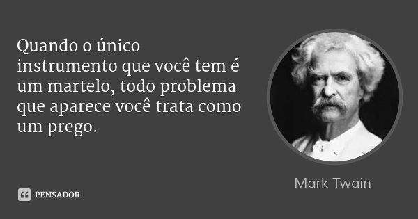 Quando o único instrumento que você tem é um martelo, todo problema que aparece você trata como um prego.... Frase de Mark Twain.
