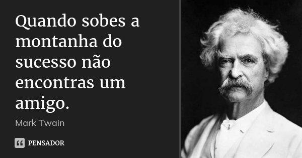 Quando sobes a montanha do sucesso não encontras um amigo.... Frase de Mark Twain.
