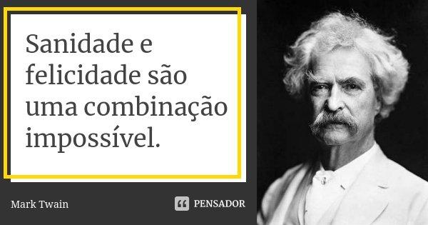 Sanidade e felicidade são uma combinação impossível.... Frase de Mark Twain.