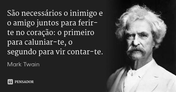 São necessários o inimigo e o amigo juntos para ferir-te no coração: o primeiro para caluniar-te, o segundo para vir contar-te.... Frase de Mark Twain.