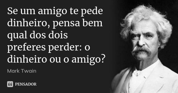 Se um amigo te pede dinheiro, pensa bem qual dos dois preferes perder: o dinheiro ou o amigo?... Frase de Mark Twain.