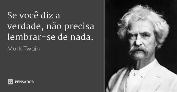 Se você diz a verdade, não precisa lembrar-se de nada.... Frase de Mark Twain.