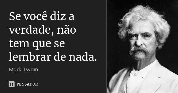 Se você diz a verdade, não tem que se lembrar de nada.... Frase de Mark Twain.