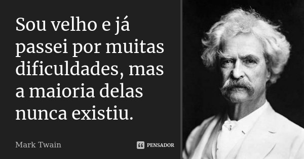 Sou velho e já passei por muitas dificuldades, mas a maioria delas nunca existiu.... Frase de Mark Twain.