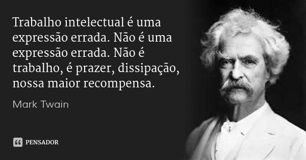 Trabalho intelectual é uma expressão errada. Não é uma expressão errada. Não é trabalho, é prazer, dissipação, nossa maior recompensa.... Frase de Mark Twain.
