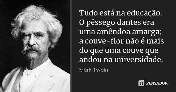 Tudo está na educação. O pêssego dantes era uma amêndoa amarga; a couve-flor não é mais do que uma couve que andou na universidade.... Frase de Mark Twain.
