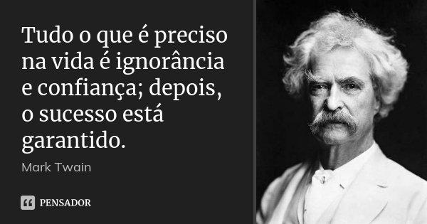 Tudo o que é preciso na vida é ignorância e confiança; depois, o sucesso está garantido.... Frase de Mark Twain.