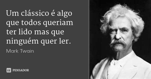 Um clássico é algo que todos queriam ter lido mas que ninguém quer ler.... Frase de Mark Twain.