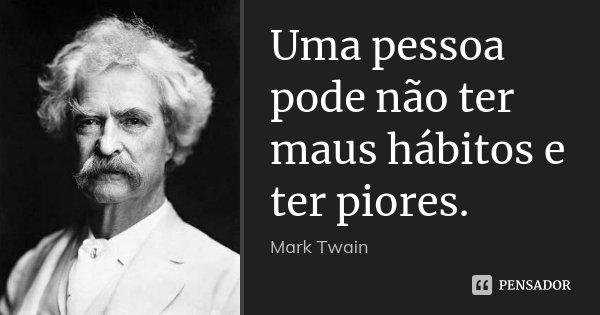 Uma pessoa pode não ter maus hábitos e ter piores.... Frase de Mark Twain.