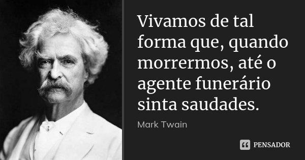 Vivamos de tal forma que, quando morrermos, até o agente funerário sinta saudades.... Frase de Mark Twain.
