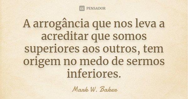 A arrogância que nos leva a acreditar que somos superiores aos outros, tem origem no medo de sermos inferiores.... Frase de Mark W. Baker.