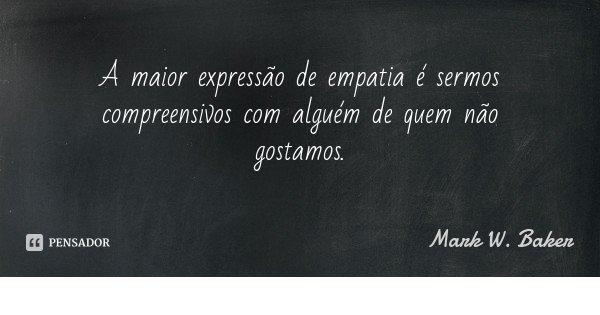 A maior expressão de empatia é sermos compreensivos com alguém de quem não gostamos.... Frase de Mark W. Baker.