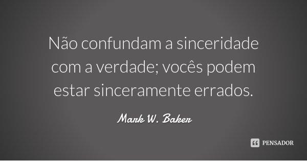 Não confundam a sinceridade com a verdade; vocês podem estar sinceramente errados.... Frase de Mark W. Baker.