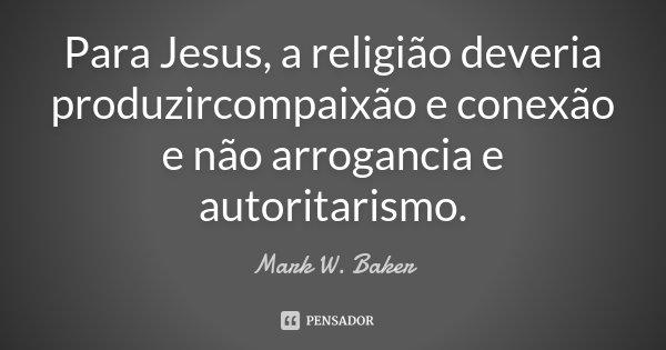 Para Jesus, a religião deveria produzircompaixão e conexão e não arrogancia e autoritarismo.... Frase de Mark W. Baker.