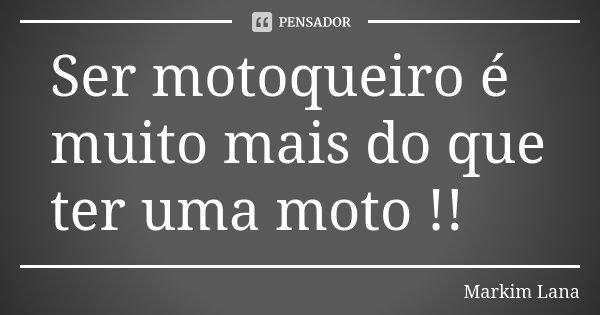 Ser motoqueiro é muito mais do que ter uma moto !!... Frase de Markim Lana.