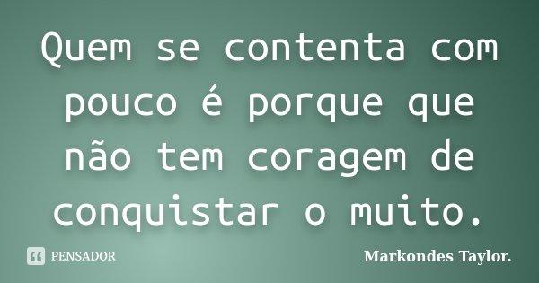 Quem se contenta com pouco é porque que não tem coragem de conquistar o muito.... Frase de Markondes Taylor..