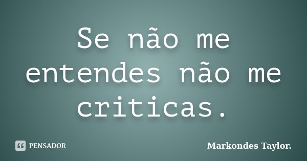 Se não me entendes não me criticas.... Frase de Markondes Taylor.