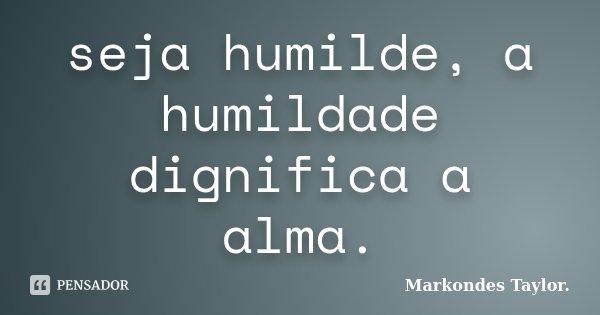 seja humilde, a humildade dignifica a alma.... Frase de markondes taylor..