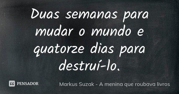 Duas semanas para mudar o mundo e quatorze dias para destruí-lo.... Frase de Markus Suzak - A menina que roubava livros.
