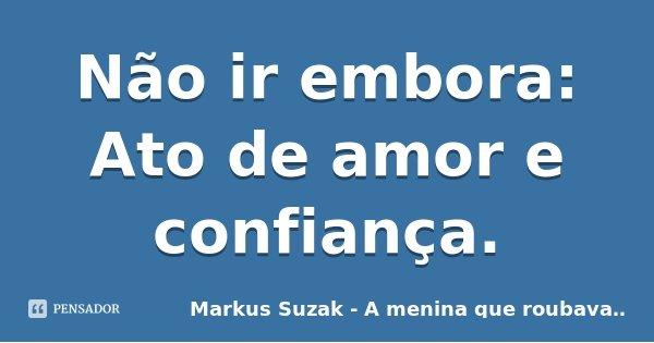 Não ir embora: Ato de amor e confiança.... Frase de Markus Suzak - A menina que roubava livros.
