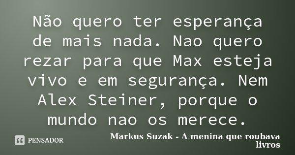 Não quero ter esperança de mais nada. Nao quero rezar para que Max esteja vivo e em segurança. Nem Alex Steiner, porque o mundo nao os merece.... Frase de Markus Suzak - A menina que roubava livros.