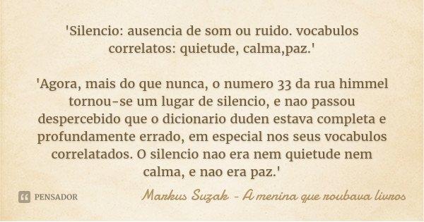 'Silencio: ausencia de som ou ruido. vocabulos correlatos: quietude, calma,paz.' 'Agora, mais do que nunca, o numero 33 da rua himmel tornou-se um lugar de sile... Frase de Markus Suzak - A menina que roubava livros.