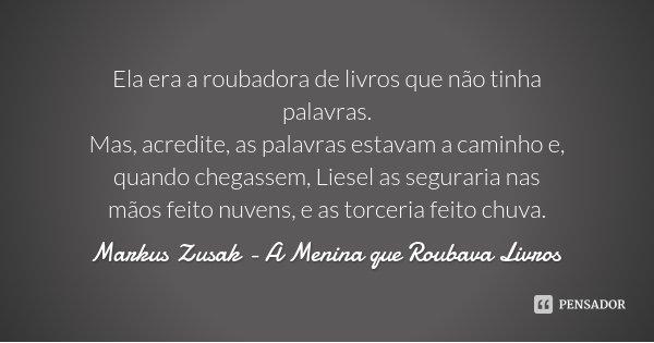 Ela era a roubadora de livros que não tinha palavras. Mas, acredite, as palavras estavam a caminho e, quando chegassem, Liesel as seguraria nas mãos feito nuven... Frase de Markus Zusak - A Menina que Roubava Livros.
