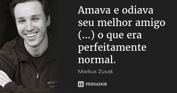 Amava e odiava seu melhor amigo (...) o que era perfeitamente normal.... Frase de Markus Zusak.