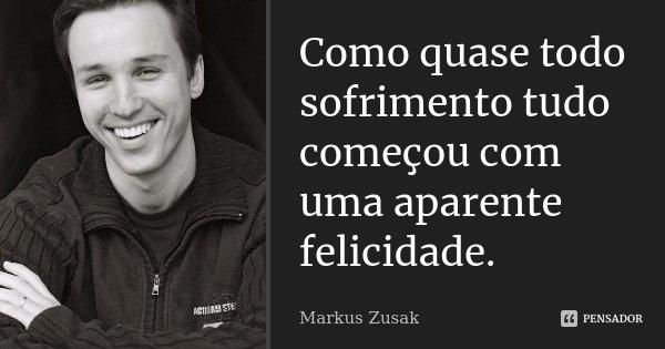 Como quase todo sofrimento tudo começou com uma aparente felicidade.... Frase de Markus Zusak.