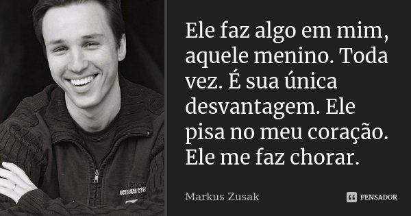 Ele faz algo em mim, aquele menino. Toda vez. É sua única desvantagem. Ele pisa no meu coração. Ele me faz chorar.... Frase de Markus Zusak.