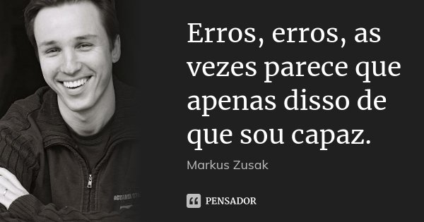 Erros, erros, as vezes parece que apenas disso de que sou capaz.... Frase de Markus Zusak.
