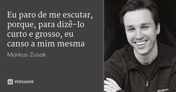 Eu paro de me escutar, porque, para dizê-lo curto e grosso, eu canso a mim mesma... Frase de Markus Zusak.