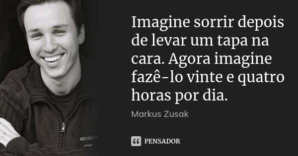 Imagine sorrir depois de levar um tapa na cara. Agora imagine fazê-lo vinte e quatro horas por dia.... Frase de Markus Zusak.