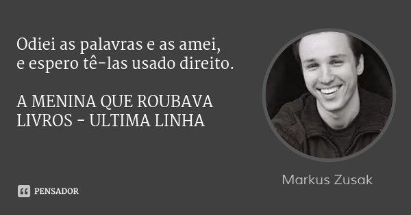 Odiei as palavras e as amei, e espero tê-las usado direito. A MENINA QUE ROUBAVA LIVROS - ULTIMA LINHA... Frase de Markus Zusak.