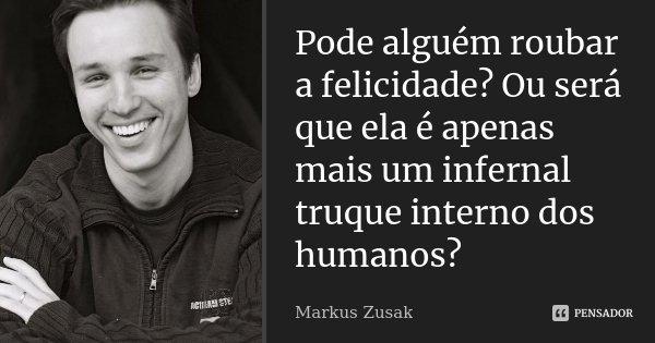 Pode alguém roubar a felicidade? Ou será que ela é apenas mais um infernal truque interno dos humanos?... Frase de Markus Zusak.