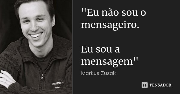 """""""Eu não sou o mensageiro. Eu sou a mensagem""""... Frase de Markus Zusak."""