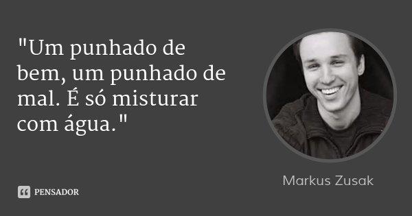 """""""Um punhado de bem, um punhado de mal. É só misturar com água.""""... Frase de Markus Zusak."""