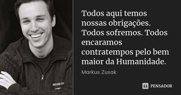 Todos aqui temos nossas obrigações. Todos sofremos. Todos encaramos contratempos pelo bem maior da Humanidade.... Frase de Markus Zusak.