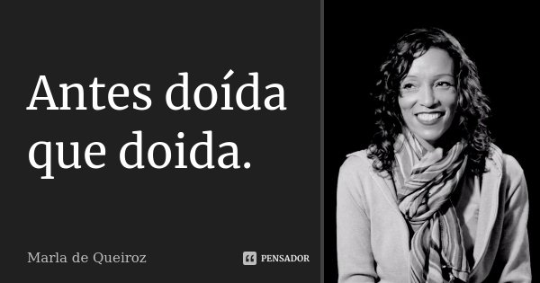 Antes doída que doida.... Frase de Marla de Queiroz.