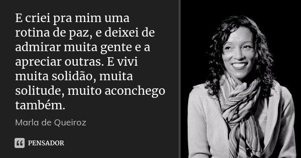 E criei pra mim uma rotina de paz, e deixei de admirar muita gente e a apreciar outras. E vivi muita solidão, muita solitude, muito aconchego também.... Frase de Marla de Queiroz.